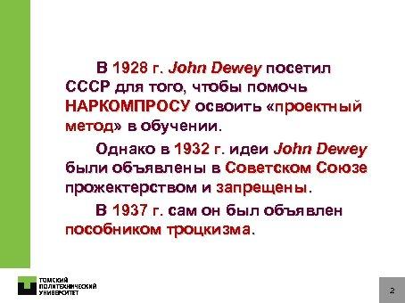 В 1928 г. John Dewey посетил СССР для того, чтобы помочь НАРКОМПРОСУ освоить «проектный