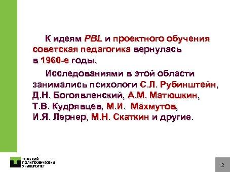 К идеям PBL и проектного обучения советская педагогика вернулась в 1960 -е годы. Исследованиями