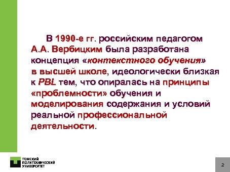 В 1990 -е гг. российским педагогом А. А. Вербицким была разработана концепция «контекстного обучения»