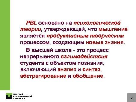 PBL основано на психологической теории, утверждающей, что мышление является продуктивным творческим процессом, создающим новые
