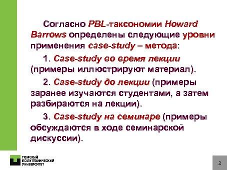 Согласно PBL-таксономии Howard Barrows определены следующие уровни применения сase-study – метода: 1. Сase-study во