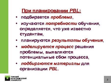 При планировании PBL: • подбирается проблема, • изучаются потребности обучения, определяется, что уже известно