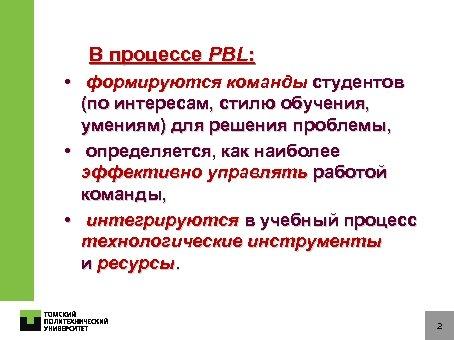 В процессе PBL: • формируются команды студентов (по интересам, стилю обучения, умениям) для решения