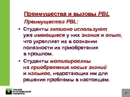 Преимущества и вызовы PBL Преимущества PBL: • Студенты активно используют уже имеющиеся у них