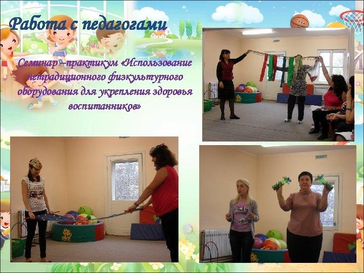 Работа с педагогами Семинар –практикум «Использование нетрадиционного физкультурного оборудования для укрепления здоровья воспитанников»