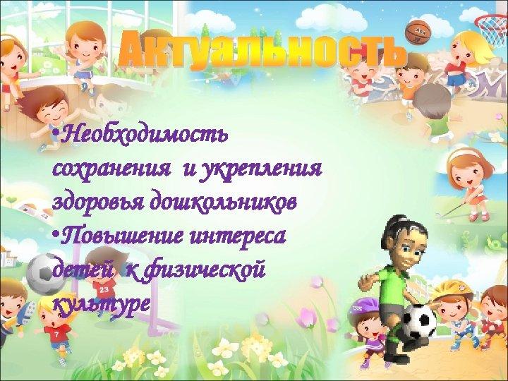 • Необходимость сохранения и укрепления здоровья дошкольников • Повышение интереса детей к физической