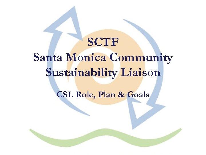 SCTF Santa Monica Community Sustainability Liaison CSL Role, Plan & Goals