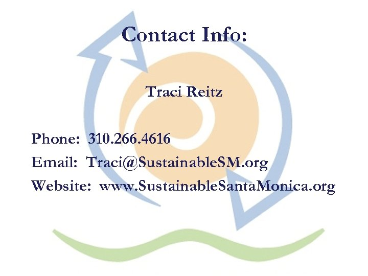 Contact Info: Traci Reitz Phone: 310. 266. 4616 Email: Traci@Sustainable. SM. org Website: www.