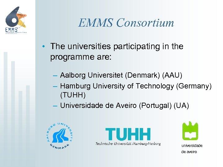 EMMS Consortium • The universities participating in the programme are: – Aalborg Universitet (Denmark)