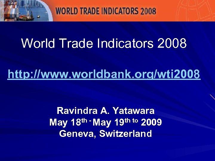 World Trade Indicators 2008 http: //www. worldbank. org/wti 2008 Ravindra A. Yatawara May 18