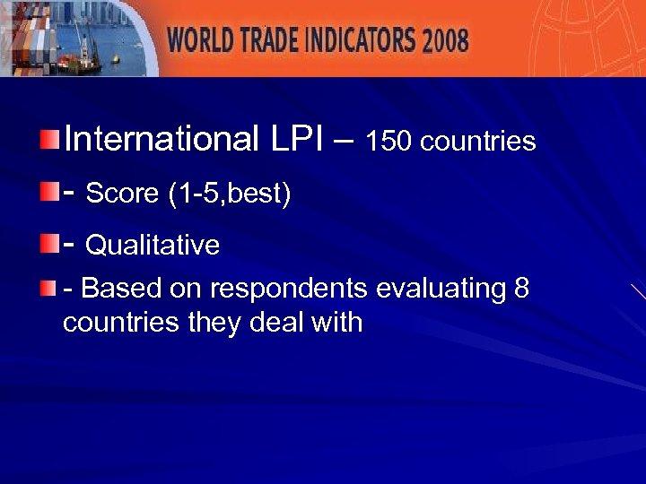 International LPI – 150 countries - Score (1 -5, best) - Qualitative - Based