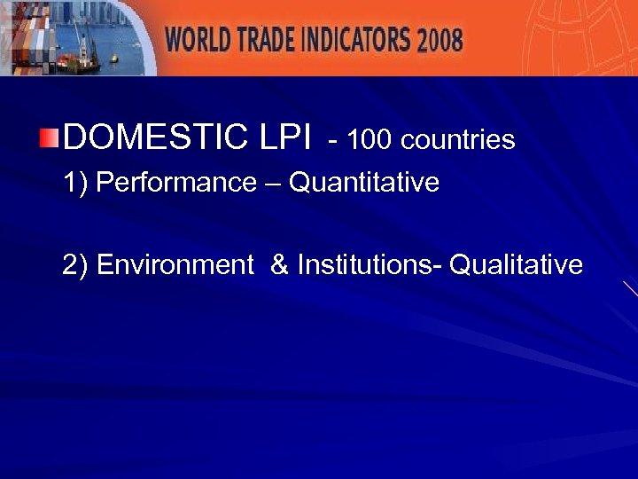 DOMESTIC LPI - 100 countries 1) Performance – Quantitative 2) Environment & Institutions- Qualitative
