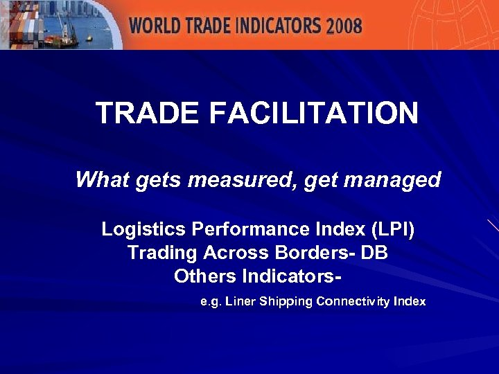 TRADE FACILITATION What gets measured, get managed Logistics Performance Index (LPI) Trading Across Borders-