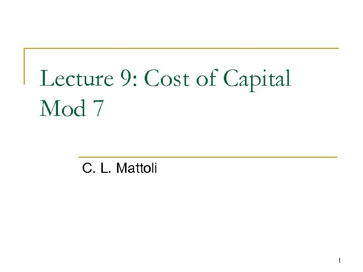 Lecture 9: Cost of Capital Mod 7 C. L. Mattoli 1