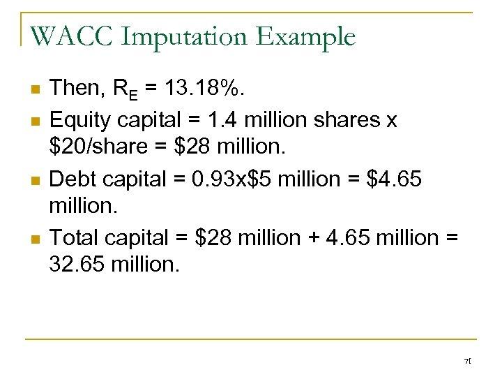 WACC Imputation Example n n Then, RE = 13. 18%. Equity capital = 1.