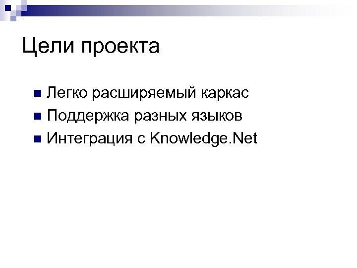 Цели проекта Легко расширяемый каркас n Поддержка разных языков n Интеграция с Knowledge. Net