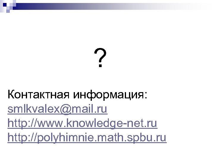 ? Контактная информация: smlkvalex@mail. ru http: //www. knowledge-net. ru http: //polyhimnie. math. spbu. ru