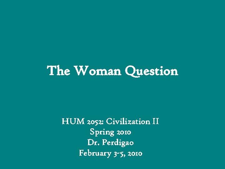 The Woman Question HUM 2052: Civilization II Spring 2010 Dr. Perdigao February 3 -5,