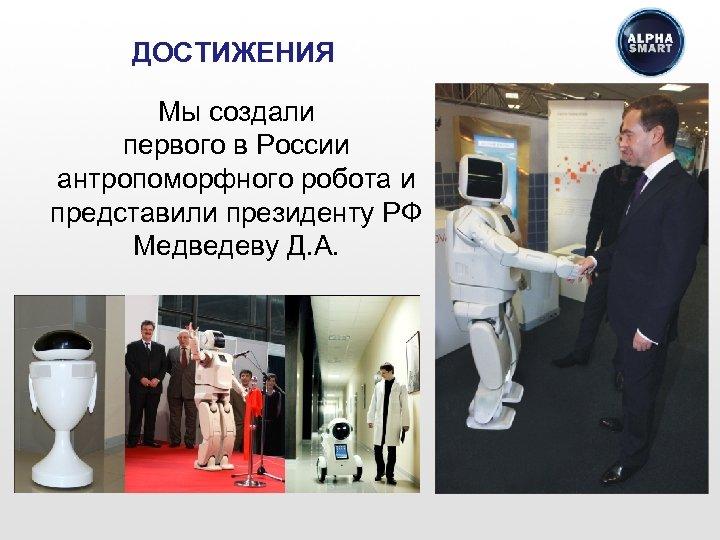 ДОСТИЖЕНИЯ Мы создали первого в России антропоморфного робота и представили президенту РФ Медведеву Д.