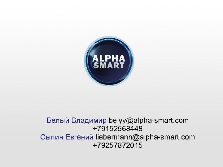 Белый Владимир belyy@alpha-smart. com +79152568448 Сыпин Евгений liebermann@alpha-smart. com +79257872015