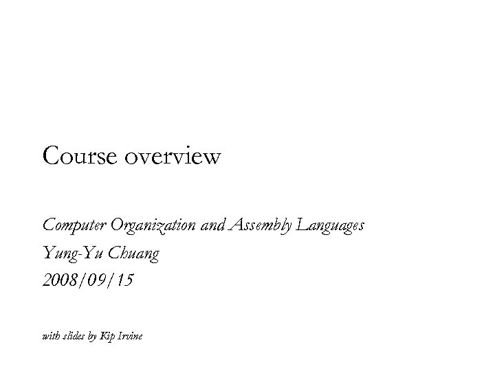 Course overview Computer Organization and Assembly Languages Yung-Yu Chuang 2008/09/15 with slides by Kip