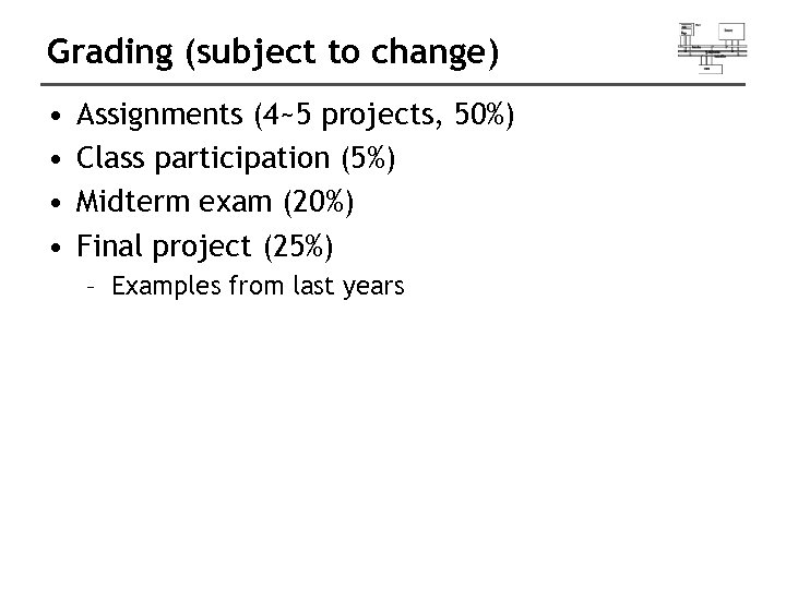 Grading (subject to change) • • Assignments (4~5 projects, 50%) Class participation (5%) Midterm