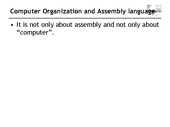 Computer Organization and Assembly language • It is not only about assembly and not