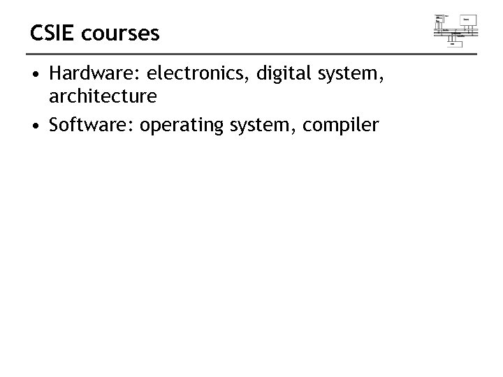 CSIE courses • Hardware: electronics, digital system, architecture • Software: operating system, compiler