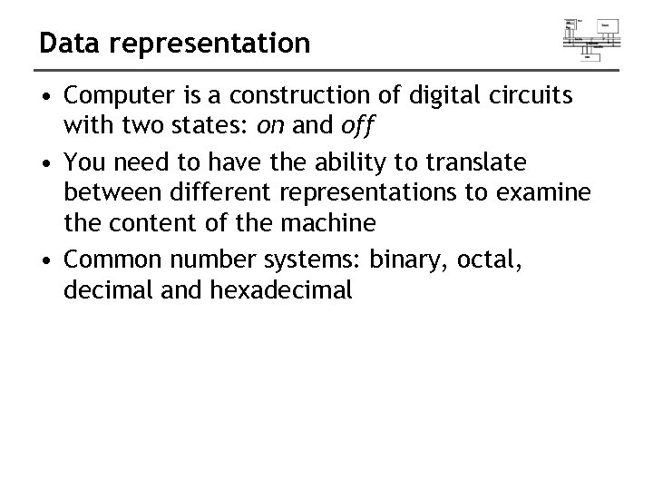 Data representation • Computer is a construction of digital circuits with two states: on
