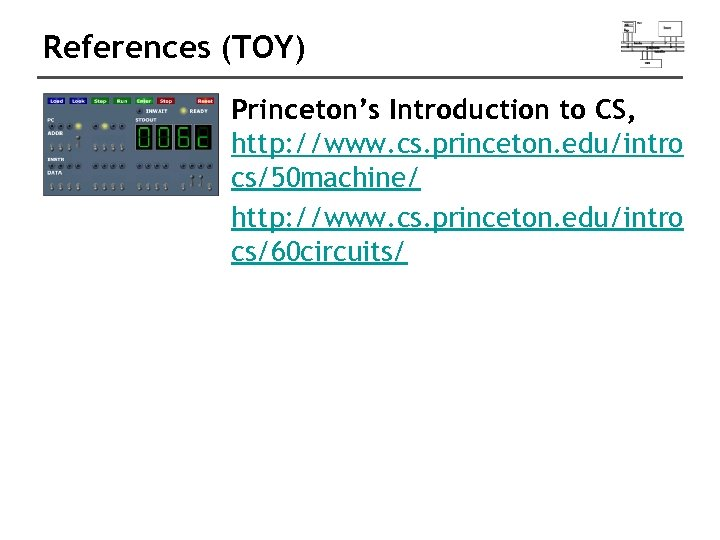 References (TOY) Princeton's Introduction to CS, http: //www. cs. princeton. edu/intro cs/50 machine/ http: