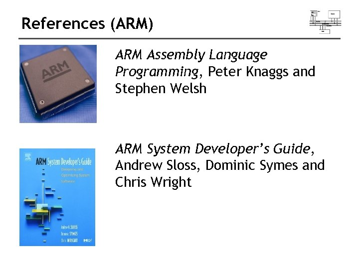 References (ARM) ARM Assembly Language Programming, Peter Knaggs and Stephen Welsh ARM System Developer's