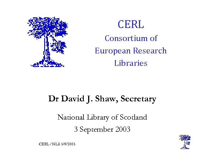 CERL Consortium of European Research Libraries Dr David J. Shaw, Secretary National Library of