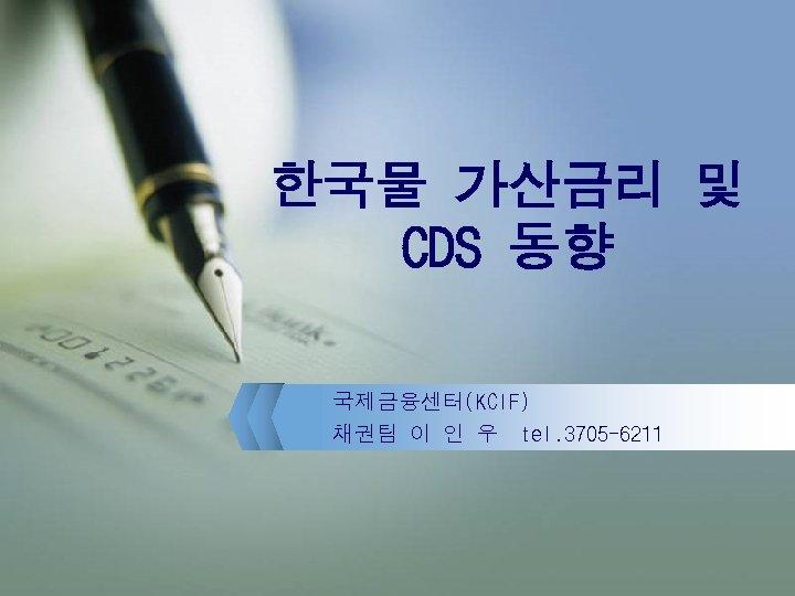 한국물 가산금리 및 CDS 동향 국제금융센터(KCIF) 채권팀 이 인 우 tel. 3705 -6211