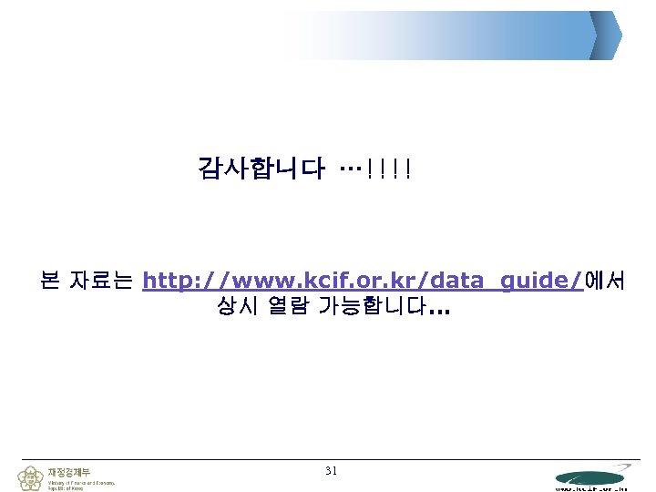 감사합니다 …!!!! 본 자료는 http: //www. kcif. or. kr/data_guide/에서 상시 열람 가능합니다… 31