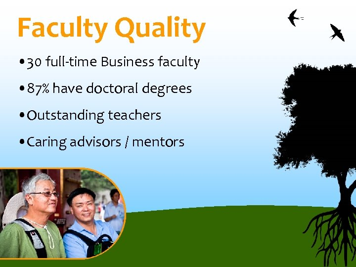 Faculty Quality • 30 full-time Business faculty • 87% have doctoral degrees • Outstanding