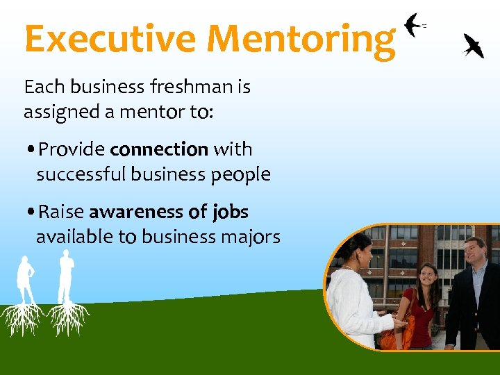 Executive Mentoring Each business freshman is assigned a mentor to: • Provide connection with