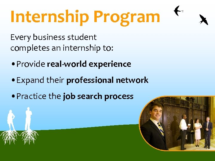 Internship Program Every business student completes an internship to: • Provide real-world experience •