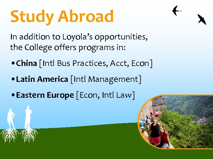 Study Abroad In addition to Loyola's opportunities, the College offers programs in: • China