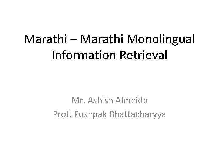Marathi – Marathi Monolingual Information Retrieval Mr. Ashish Almeida Prof. Pushpak Bhattacharyya