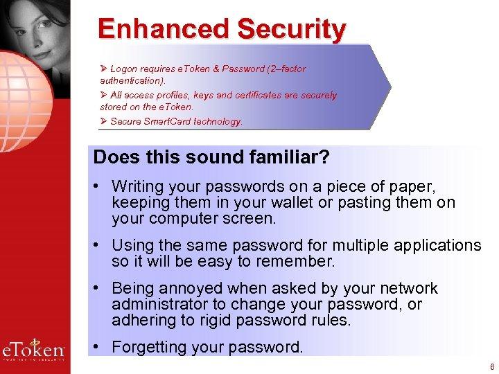 Enhanced Security Ø Logon requires e. Token & Password (2–factor authentication). Ø All access