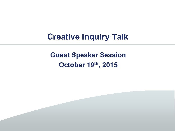 Creative Inquiry Talk Guest Speaker Session October 19 th, 2015