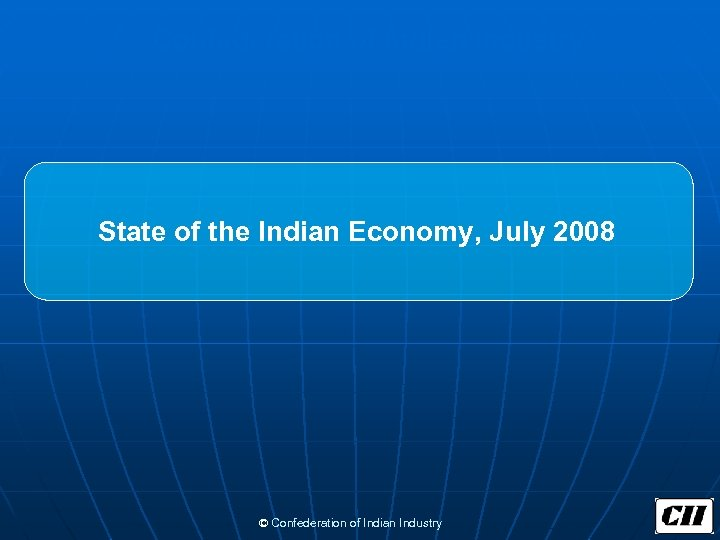 Confederation of Indian Industry State of the Indian Economy, July 2008 © Confederation of