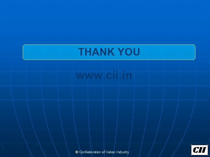THANK YOU www. cii. in © Confederation of Indian Industry