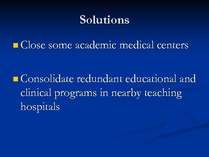 Solutions n Close some academic medical centers n Consolidate redundant educational and clinical programs