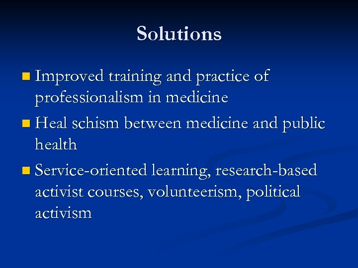 Solutions n Improved training and practice of professionalism in medicine n Heal schism between