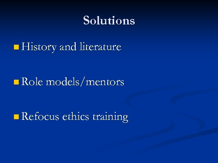 Solutions n History and literature n Role models/mentors n Refocus ethics training