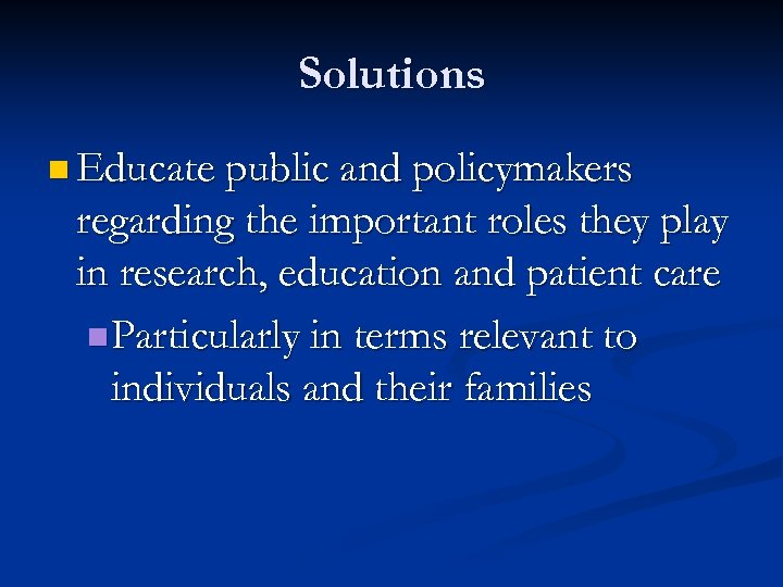 Solutions n Educate public and policymakers regarding the important roles they play in research,