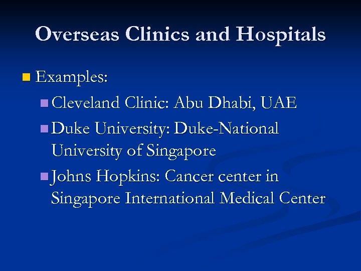 Overseas Clinics and Hospitals n Examples: n Cleveland Clinic: Abu Dhabi, UAE n Duke