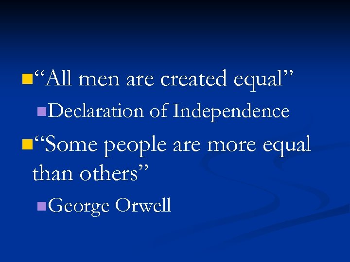 """n""""All men are created equal"""" n. Declaration of Independence n""""Some people are more equal"""