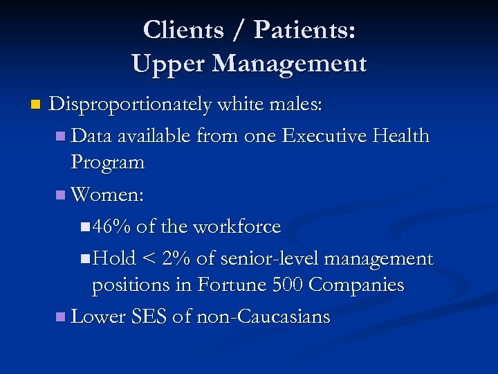Clients / Patients: Upper Management n Disproportionately white males: n Data available from one
